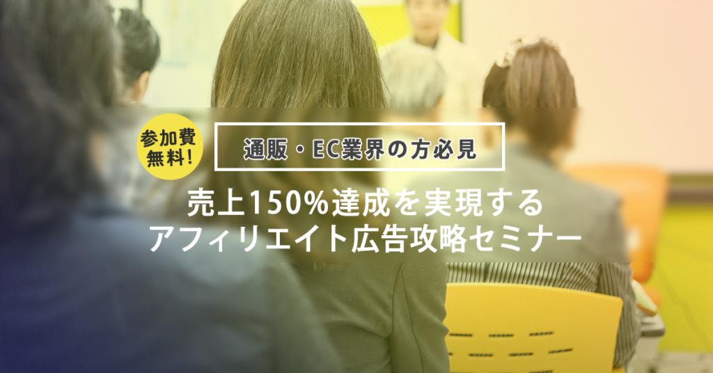 通販・Eコマース業界の方向け 【売上150%UPを実現するアフィリエイト広告攻略セミナー】
